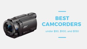 Best Camcorders under $50, $100, and $150