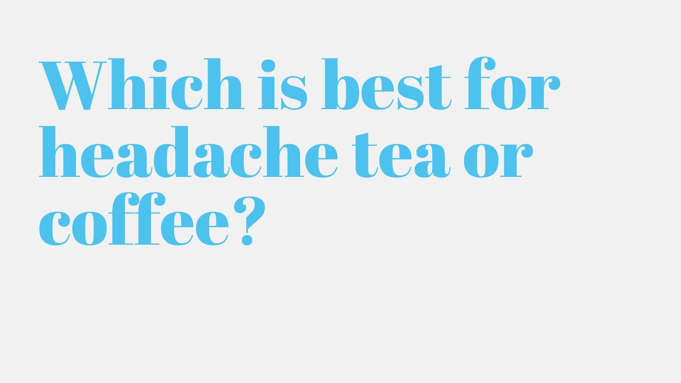 Which is best for headache tea or coffee?